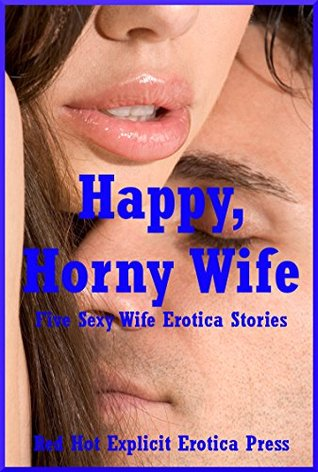 Happy, Horny Wife: Five Sexy Wife Erotica Stories Connie Hastings