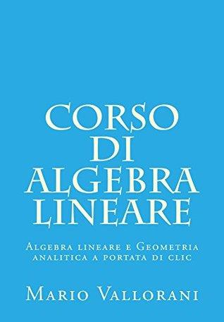 Corso di Algebra lineare (Algebra lineare e Geometria analitica a portata di clic Vol. 1) Mario Vallorani