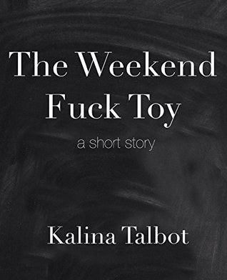 The Weekend Fuck Toy: a short story  by  Kalina Talbot