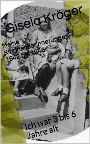 Meine Kindheitserinnerungen 1942 bis 1946: Ich war 3 bis 6 Jahre alt  by  Gisela Kröger