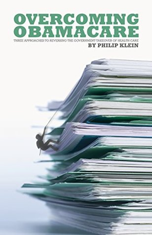 Overcoming Obamacare: Three Approaches to Reversing the Government Takeover of Health Care Philip Klein