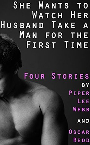 She Wants to Watch Her Husband Take a Man for the First Time: Four Stories  by  Two Authors by Piper Lee Webb