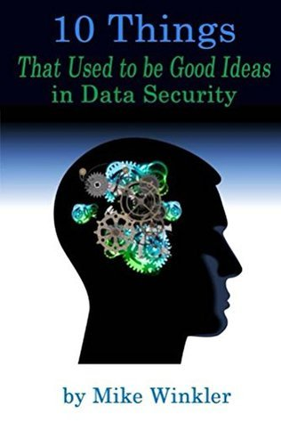 10 Things That Used to be Good Ideas in Data Security Mike Winkler