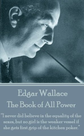 The Book of All Power: I never did believe in the equality of the sexes, but no girl is the weaker vessel if she gets first grip of the kitchen poker. Edgar Wallace