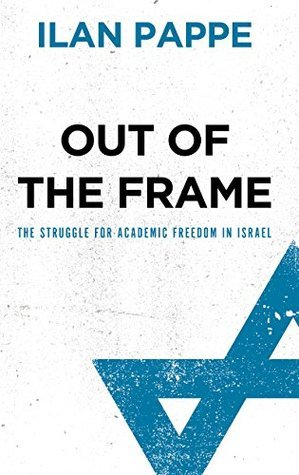Out of the Frame: The Struggle for Academic Freedom in Israel Ilan Pappé