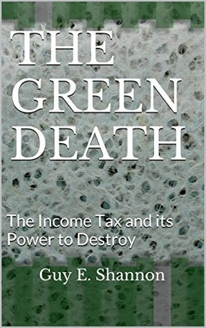 THE GREEN DEATH: The Income Tax and its Power to Destroy  by  Guy E. Shannon