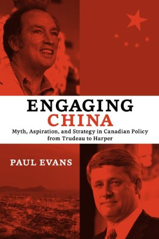 Engaging China: Myth, Aspiration, and Strategy in Canadian Policy from Trudeau to Harper  by  Paul Evans