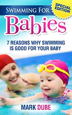 Swimming For Babies: 7 Reasons why swimming is good for your baby  by  Mark Dube