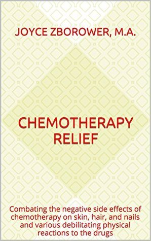 Chemotherapy Relief: Combating the negative side effects of chemotherapy on skin, hair, and nails and various debilitating physical reactions to the drugs (Self-help Series Book 4)  by  Joyce Zborower M.A.