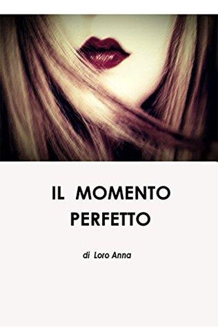 Il momento perfetto Anna Loro