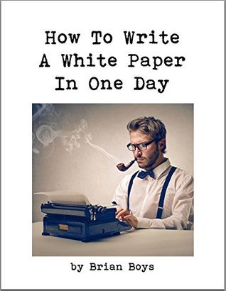 How To Write A White Paper In One Day: Everything you need to know to create your own powerful marketing tool.  by  Brian Boys