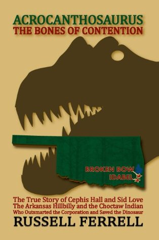 Acrocanthosaurus The Bones of Contention The True Story of Cephis Hall and Sid Love The Arkansas Hillbilly and the Choctaw Indian Who Outsmarted the Corporation and Saved the Dinosaur  by  Russell Ferrell