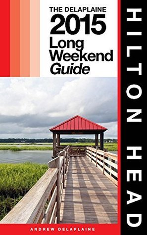 HILTON HEAD - The Delaplaine 2015 Long Weekend Guide  by  Andrew Delaplaine