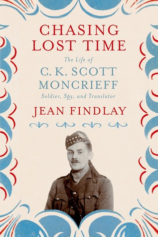 Chasing Lost Time: The Life of C. K. Scott Moncrieff: Soldier, Spy, and Translator  by  Jean Findlay