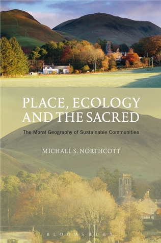 Place, Ecology and the Sacred: The Moral Geography of Sustainable Communities  by  Michael S. Northcott