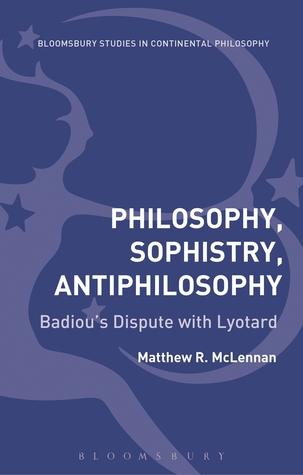 Philosophy, Sophistry, Antiphilosophy: Badious Dispute with Lyotard  by  Matthew R. McLennan
