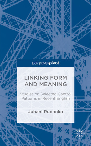 Linking Form and Meaning: Studies on Selected Control Patterns in Recent English  by  Juhani Rudanko