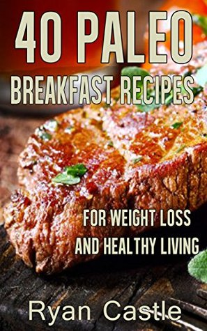 40 Paleo Breakfast Recipes For Weight Loss and Healthy Living  by  Ryan Castle