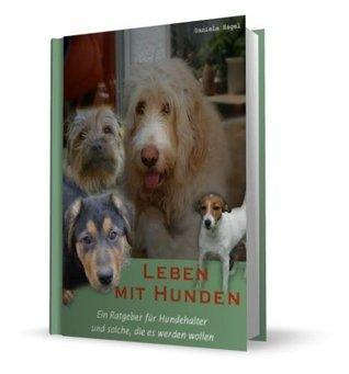 Leben mit Hunden - Ein Ratgeber für Hundehalter und solche die es werden wollen  by  Daniela Hagel