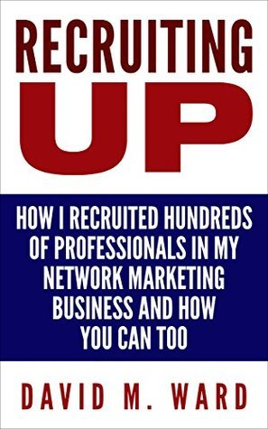Recruiting Up: How I Recruited Hundreds of Professionals in my Network Marketing Business and How You Can, Too David M. Ward