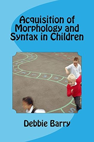 Acquisition of Morphology and Syntax in Children Debbie Barry