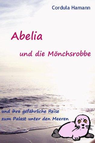 Abelia und die Mönchsrobbe und ihre gefährliche Reise zum Palast unter den Meeren  by  Cordula Hamann