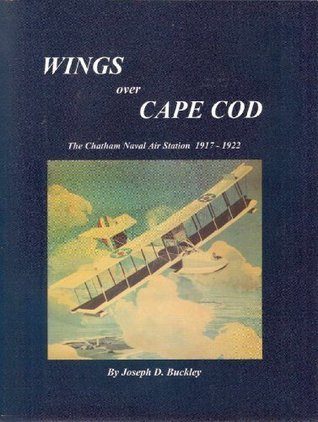 Wings over Cape Cod: The Chatham Naval Air Station 1917-1922  by  Joseph D Buckley
