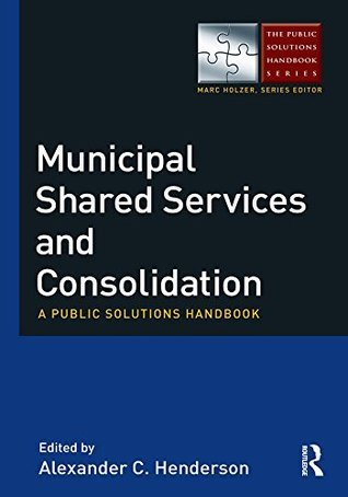Municipal Shared Services and Consolidation: A Public Solutions Handbook (The Public Solutions Handbook Series)  by  Alexander Henderson