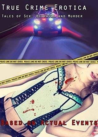 True Crime Erotica: Tales of Sex, Betrayal and Murder: Based on Actual Events Lola Wing
