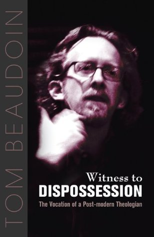 Witness to Dispossession: The Vocation of a Postmodern Theologian Tom Beaudoin