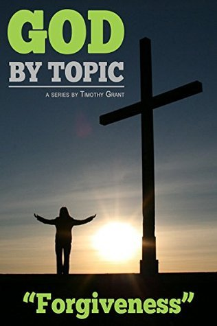 God  by  Topic - Forgiveness: Gods Word, By Topic, At Your Fingertips by Timothy Grant