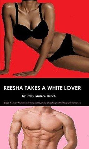 Keesha Takes a White Lover: Black Woman White Man Interracial Cuckold Cheating Fertile Pregnant Romance  by  Polly Andrea Busch