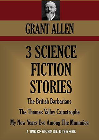 3 SCIENCE FICTION STORIES: The British Barbarians, The Thames Valley Catastrophe, My New Years Eve Among The Mummies (Timeless Wisdom Collection Book 3801)  by  Grant Allen