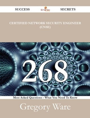 Certified Network Security Engineer (CNSE) 268 Success Secrets - 268 Most Asked Questions On Certified Network Security Engineer (CNSE) - What You Need To Know Gregory Ware