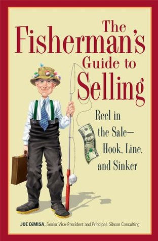 The Fishermans Guide To Selling: Reel in the Sale - Hook, Line, and Sinker Joe DiMisa