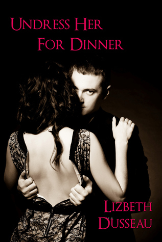 Undress Her For Dinner  by  Lizbeth Dusseau