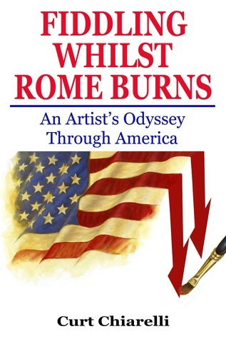 Fiddling Whilst Rome Burns: An Artists Odyssey Through America Curt Chiarelli
