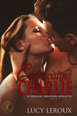 Confiscating Charlie (A Singular Obsession #1.5)  by  Lucy Leroux