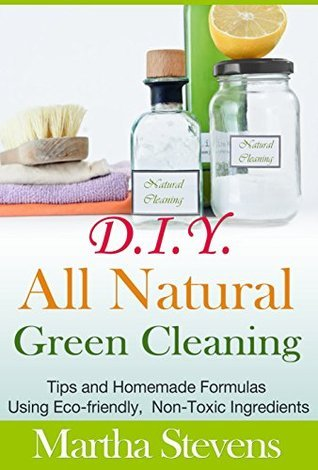 D.I.Y. All Natural Green Cleaning: Tips and Homemade Formulas Using Eco-friendly, Non-Toxic Ingredients Martha Stevens