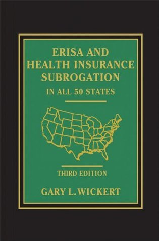 ERISA and Health Insurance Subrogation In All 50 States  by  Gary L. Wickert