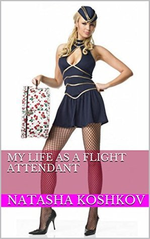 My Life as A Flight Attendant  by  Natasha Koshkov