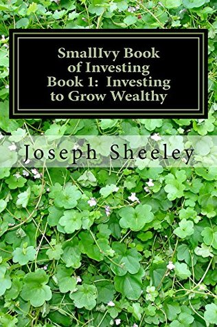 SmallIvy Book of Investing: Book1: Investing to Grow Wealthy  by  Joseph Sheeley