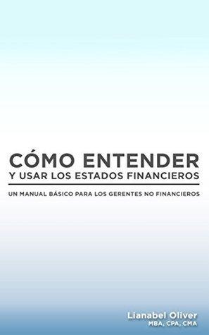 Cómo entender y usar los estados financieros: Un manual básico para los gerentes no financieros Lianabel Oliver