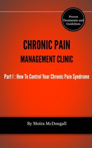 Chronic Pain Management Clinic Treatment and Guidelines Part l How To Control Your Chronic Pain Syndrome Moira McDougall