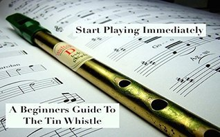 Start Playing Immediately | A Beginners Guide To The Tin Whistle Tim Price