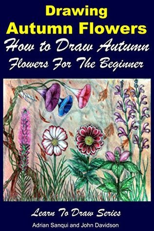 Drawing Autumn Flowers - How to Draw Autumn Flowers For the Beginner (Learn to Draw Book 47) John Davidson