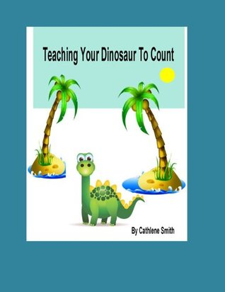 Teaching Your Dinosaur to Count  by  Cathlene Smith
