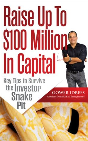 Raise Up To $100 Million In Capital - Key tips to survive the investor snake pit  by  Gower Idrees