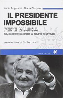 Il presidente impossibile. Pepe Mujica, da guerrigliero a capo di stato  by  Nadia Angelucci e Gianni Tarquini