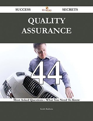Quality Assurance 44 Success Secrets - 44 Most Asked Questions On Quality Assurance - What You Need To Know  by  Keith Baldwin